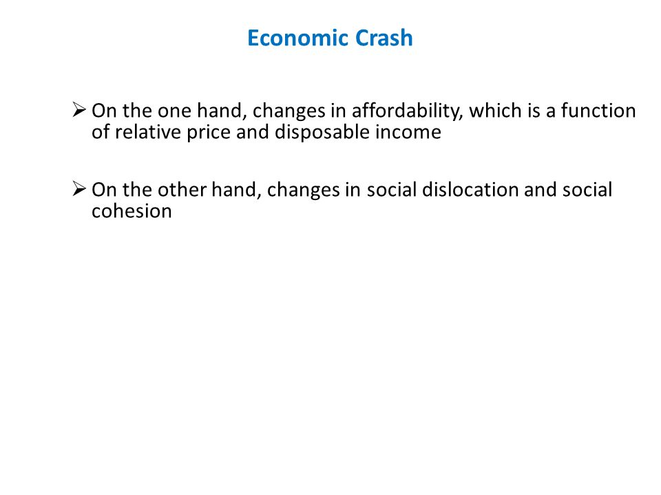 Economic Crash On the one hand, changes in affordability, which is a function of relative price and disposable income On the other hand, changes in social dislocation and social cohesion