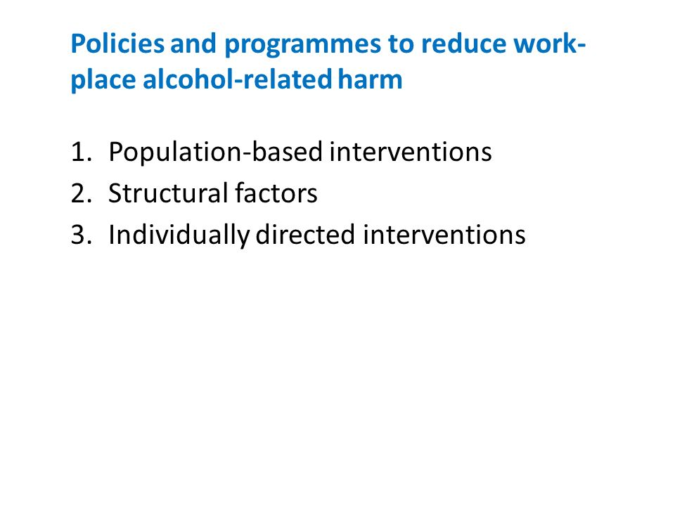 Policies and programmes to reduce work- place alcohol-related harm 1.Population-based interventions 2.Structural factors 3.Individually directed interventions