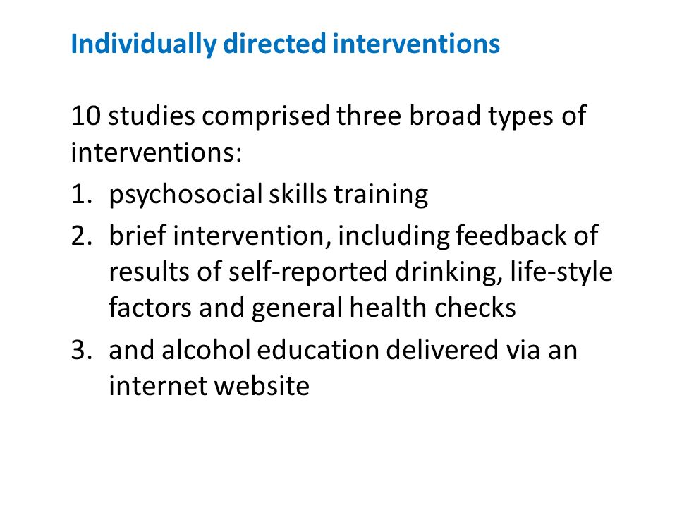 Individually directed interventions 10 studies comprised three broad types of interventions: 1.psychosocial skills training 2.brief intervention, including feedback of results of self-reported drinking, life-style factors and general health checks 3.and alcohol education delivered via an internet website