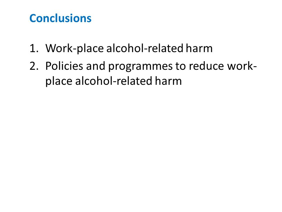 Conclusions 1.Work-place alcohol-related harm 2.Policies and programmes to reduce work- place alcohol-related harm