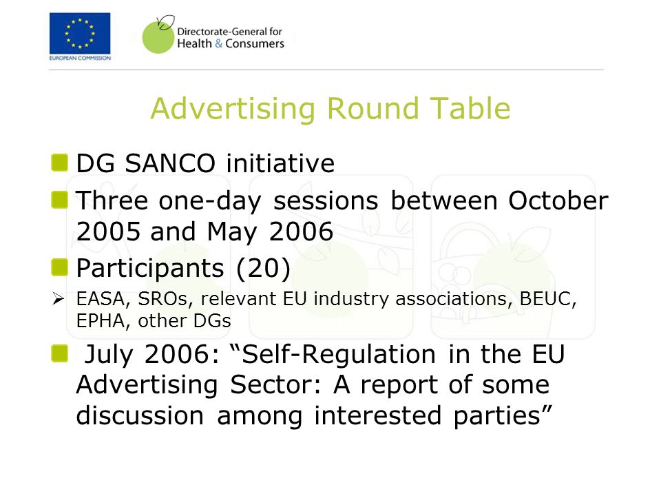 Advertising Round Table DG SANCO initiative Three one-day sessions between October 2005 and May 2006 Participants (20) EASA, SROs, relevant EU industry associations, BEUC, EPHA, other DGs July 2006: Self-Regulation in the EU Advertising Sector: A report of some discussion among interested parties