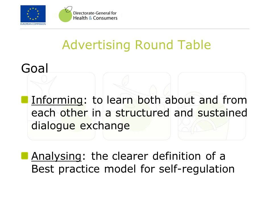 Advertising Round Table Goal Informing: to learn both about and from each other in a structured and sustained dialogue exchange Analysing: the clearer definition of a Best practice model for self-regulation