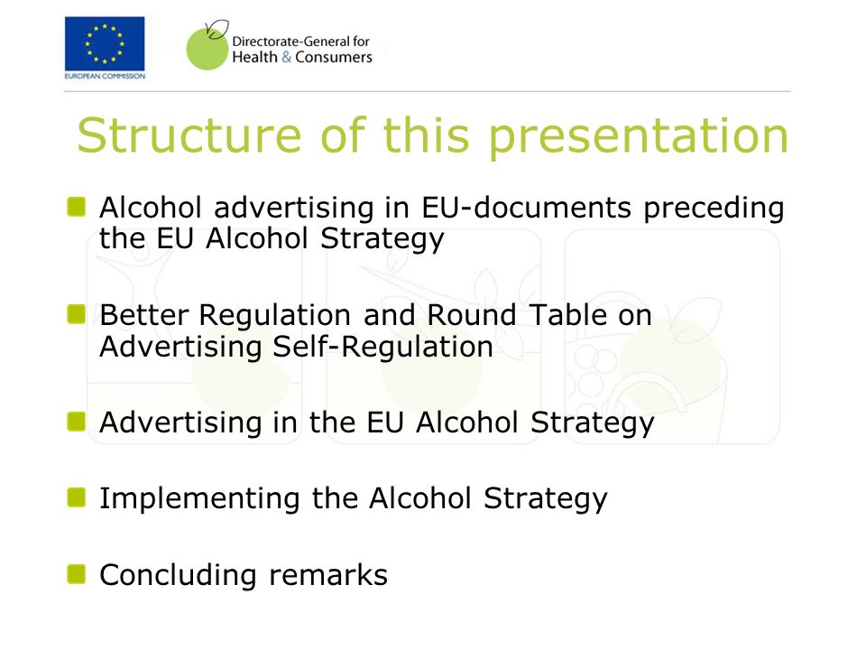 Structure of this presentation Alcohol advertising in EU-documents preceding the EU Alcohol Strategy Better Regulation and Round Table on Advertising Self-Regulation Advertising in the EU Alcohol Strategy Implementing the Alcohol Strategy Concluding remarks