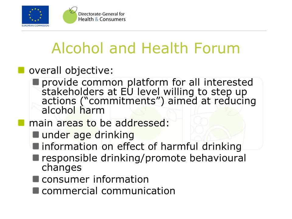 Alcohol and Health Forum overall objective: provide common platform for all interested stakeholders at EU level willing to step up actions (commitments) aimed at reducing alcohol harm main areas to be addressed: under age drinking information on effect of harmful drinking responsible drinking/promote behavioural changes consumer information commercial communication