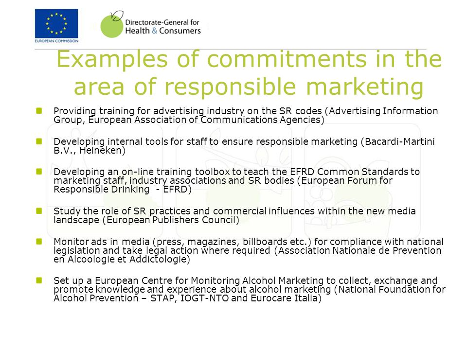 Examples of commitments in the area of responsible marketing Providing training for advertising industry on the SR codes (Advertising Information Group, European Association of Communications Agencies) Developing internal tools for staff to ensure responsible marketing (Bacardi-Martini B.V., Heineken) Developing an on-line training toolbox to teach the EFRD Common Standards to marketing staff, industry associations and SR bodies (European Forum for Responsible Drinking - EFRD) Study the role of SR practices and commercial influences within the new media landscape (European Publishers Council) Monitor ads in media (press, magazines, billboards etc.) for compliance with national legislation and take legal action where required (Association Nationale de Prevention en Alcoologie et Addictologie) Set up a European Centre for Monitoring Alcohol Marketing to collect, exchange and promote knowledge and experience about alcohol marketing (National Foundation for Alcohol Prevention – STAP, IOGT-NTO and Eurocare Italia)