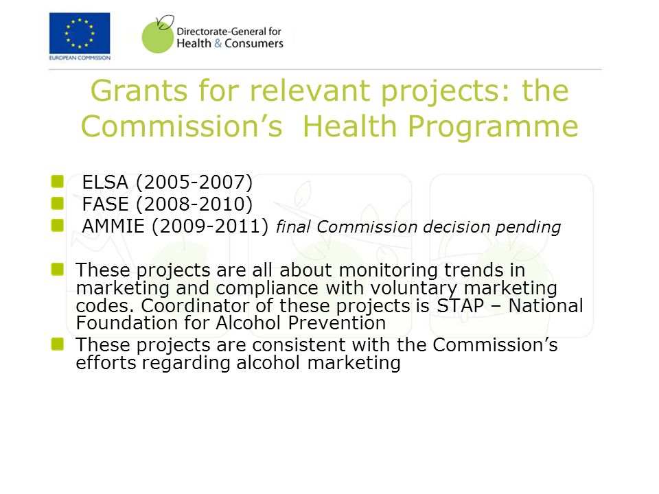 Grants for relevant projects: the Commissions Health Programme ELSA (2005-2007) FASE (2008-2010) AMMIE (2009-2011) final Commission decision pending These projects are all about monitoring trends in marketing and compliance with voluntary marketing codes.