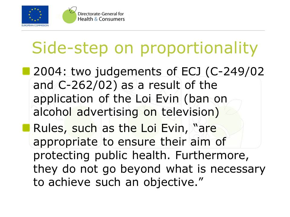 Side-step on proportionality 2004: two judgements of ECJ (C-249/02 and C-262/02) as a result of the application of the Loi Evin (ban on alcohol advertising on television) Rules, such as the Loi Evin, are appropriate to ensure their aim of protecting public health.