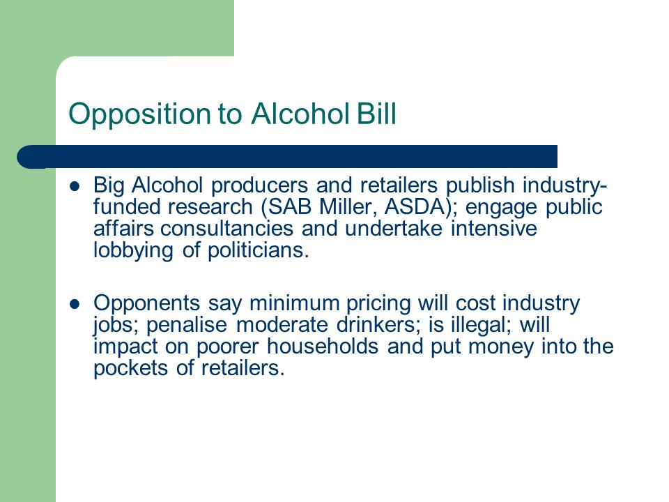 Opposition to Alcohol Bill Big Alcohol producers and retailers publish industry- funded research (SAB Miller, ASDA); engage public affairs consultancies and undertake intensive lobbying of politicians.