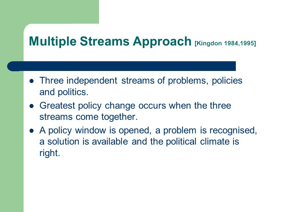 Multiple Streams Approach [Kingdon 1984,1995] Three independent streams of problems, policies and politics.