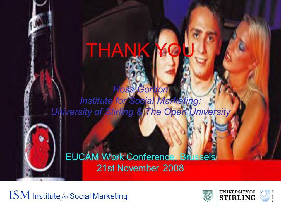 THANK YOU Ross Gordon Institute for Social Marketing: University of Stirling & The Open University EUCAM Work Conference, Brussels 21st November 2008