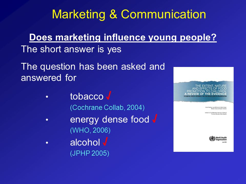Does marketing influence young people? The short answer is yes The question has been asked and answered for tobacco (Cochrane Collab, 2004) energy den
