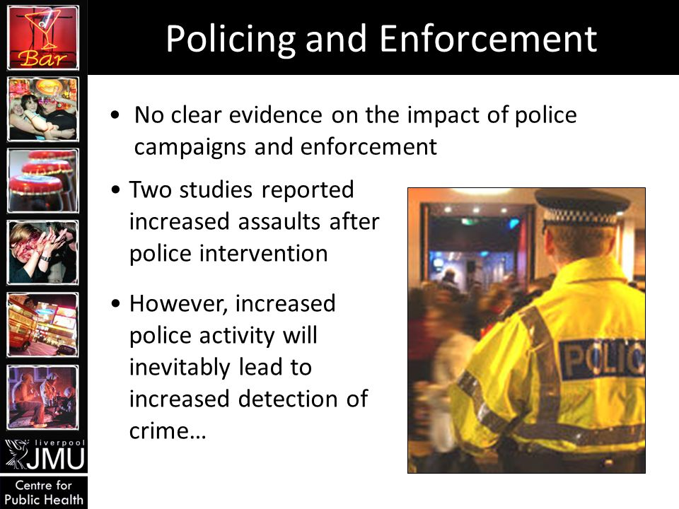 Policing and Enforcement No clear evidence on the impact of police campaigns and enforcement Two studies reported increased assaults after police intervention However, increased police activity will inevitably lead to increased detection of crime…