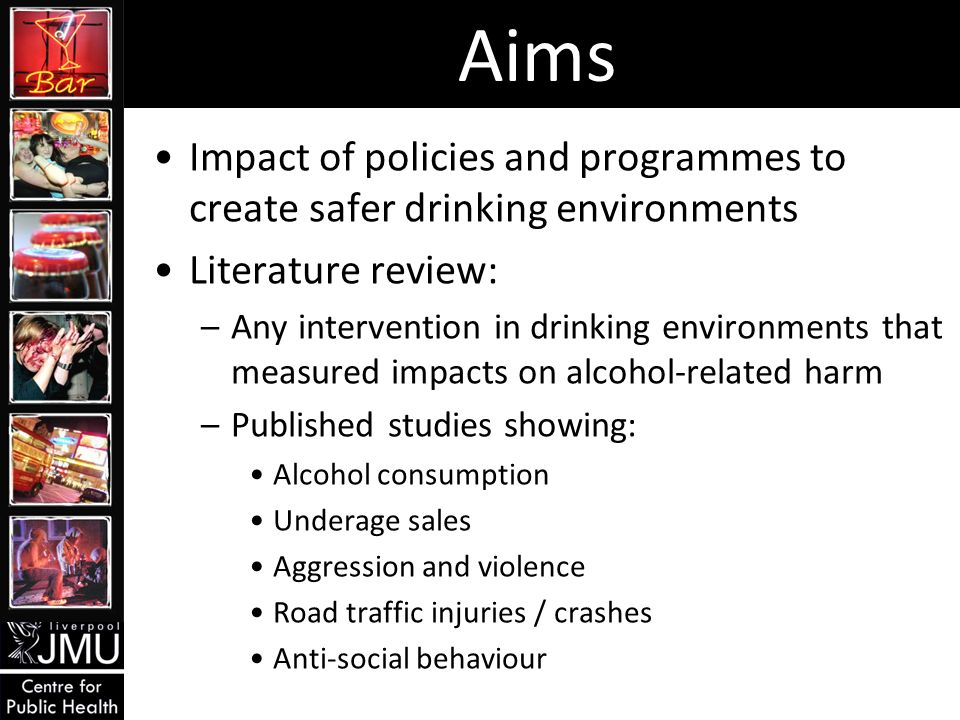 Aims Impact of policies and programmes to create safer drinking environments Literature review: –Any intervention in drinking environments that measured impacts on alcohol-related harm –Published studies showing: Alcohol consumption Underage sales Aggression and violence Road traffic injuries / crashes Anti-social behaviour