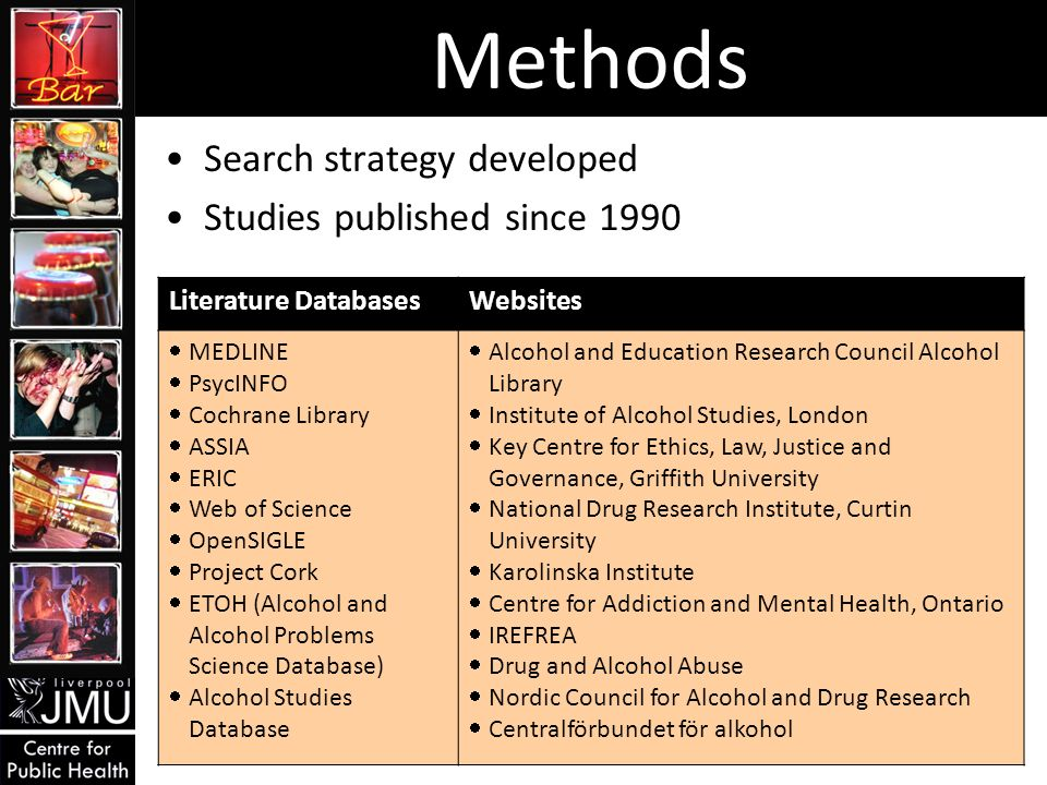 Methods Search strategy developed Studies published since 1990 Literature DatabasesWebsites MEDLINE PsycINFO Cochrane Library ASSIA ERIC Web of Science OpenSIGLE Project Cork ETOH (Alcohol and Alcohol Problems Science Database) Alcohol Studies Database Alcohol and Education Research Council Alcohol Library Institute of Alcohol Studies, London Key Centre for Ethics, Law, Justice and Governance, Griffith University National Drug Research Institute, Curtin University Karolinska Institute Centre for Addiction and Mental Health, Ontario IREFREA Drug and Alcohol Abuse Nordic Council for Alcohol and Drug Research Centralförbundet för alkohol