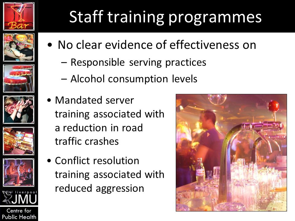 Staff training programmes No clear evidence of effectiveness on –Responsible serving practices –Alcohol consumption levels Mandated server training associated with a reduction in road traffic crashes Conflict resolution training associated with reduced aggression