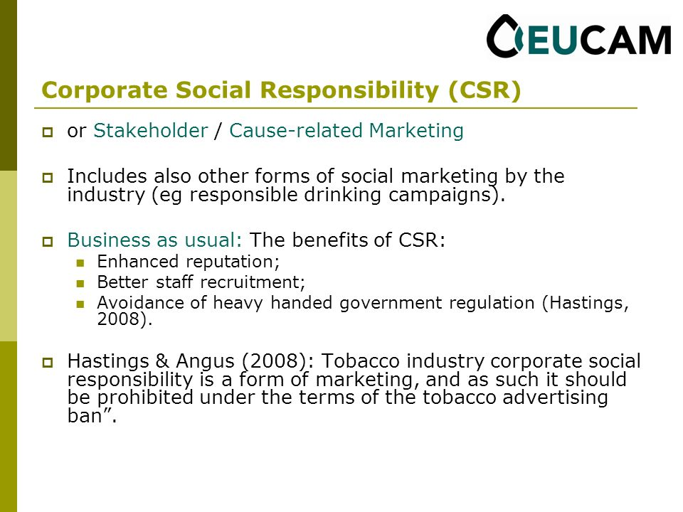 Corporate Social Responsibility (CSR) or Stakeholder / Cause-related Marketing Includes also other forms of social marketing by the industry (eg responsible drinking campaigns).