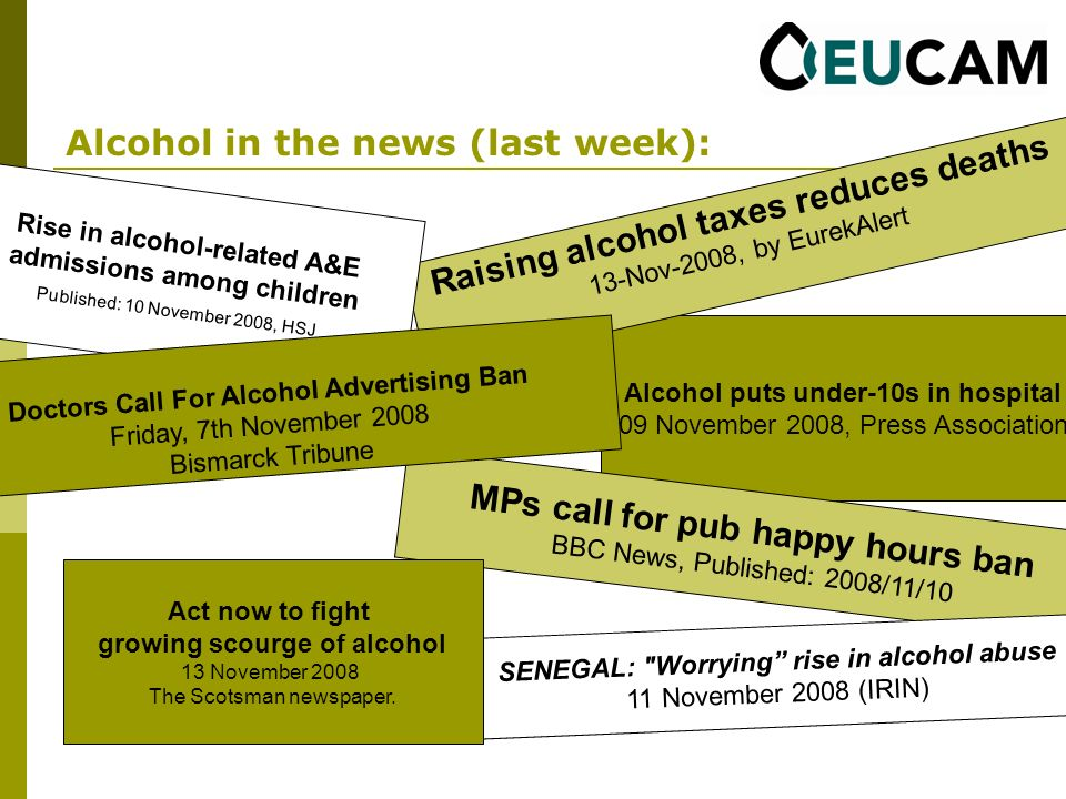 Alcohol in the news (last week): Alcohol puts under-10s in hospital 09 November 2008, Press Association Raising alcohol taxes reduces deaths 13-Nov-2008, by EurekAlert MPs call for pub happy hours ban BBC News, Published: 2008/11/10 SENEGAL: Worrying rise in alcohol abuse 11 November 2008 (IRIN) Act now to fight growing scourge of alcohol 13 November 2008 The Scotsman newspaper.