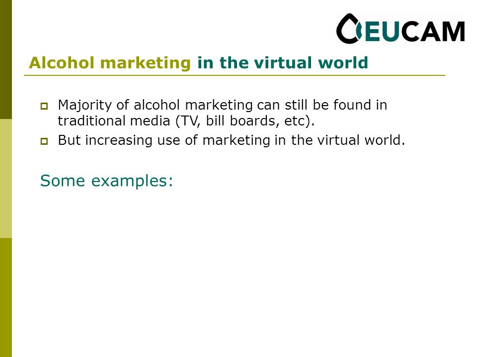 Alcohol marketing in the virtual world Majority of alcohol marketing can still be found in traditional media (TV, bill boards, etc).