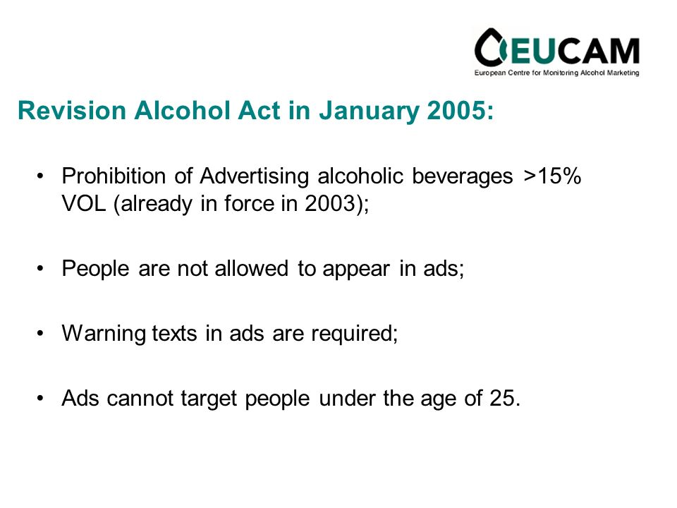 Revision Alcohol Act in January 2005: Prohibition of Advertising alcoholic beverages >15% VOL (already in force in 2003); People are not allowed to appear in ads; Warning texts in ads are required; Ads cannot target people under the age of 25.