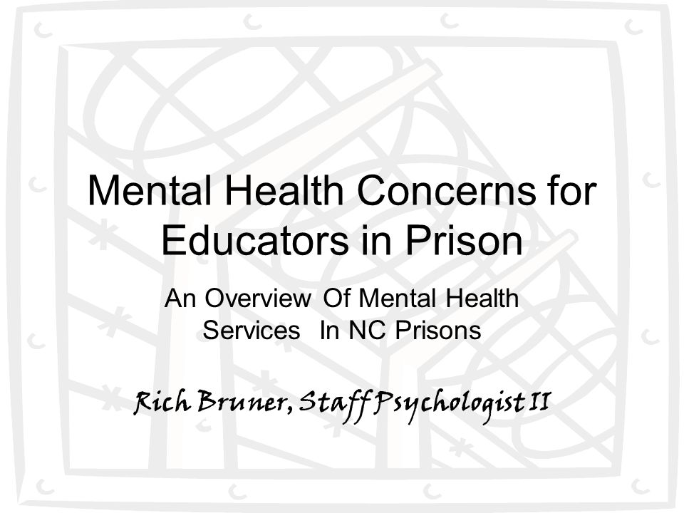 1 Mental Health Concerns for Educators in Prison An Overview Of Mental Health Services In NC Prisons Rich Bruner, Staff Psychologist II