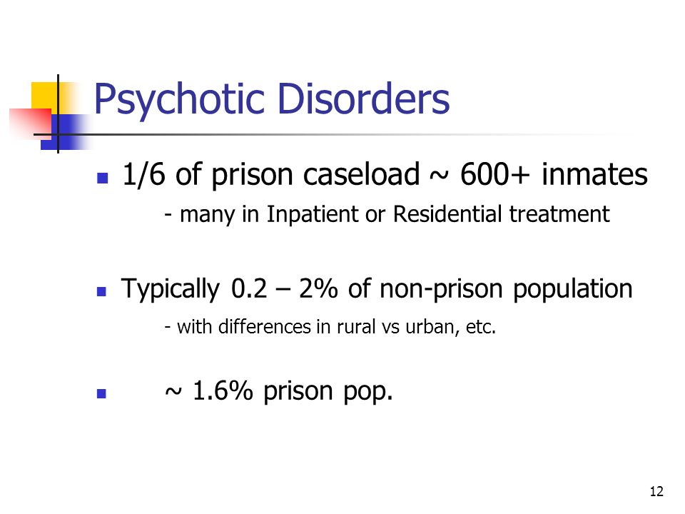 12 Psychotic Disorders 1/6 of prison caseload ~ 600+ inmates - many in Inpatient or Residential treatment Typically 0.2 – 2% of non-prison population