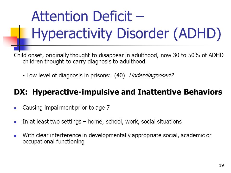 19 Attention Deficit – Hyperactivity Disorder (ADHD) Child onset, originally thought to disappear in adulthood, now 30 to 50% of ADHD children thought