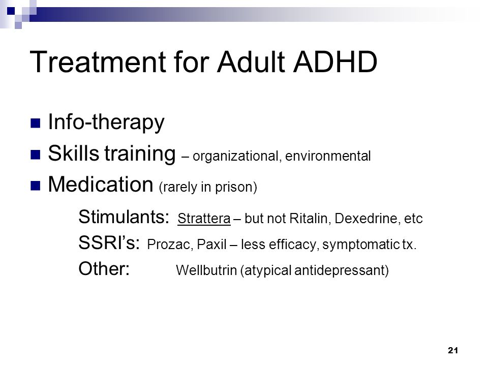 21 Treatment for Adult ADHD Info-therapy Skills training – organizational, environmental Medication (rarely in prison) Stimulants: Strattera – but not