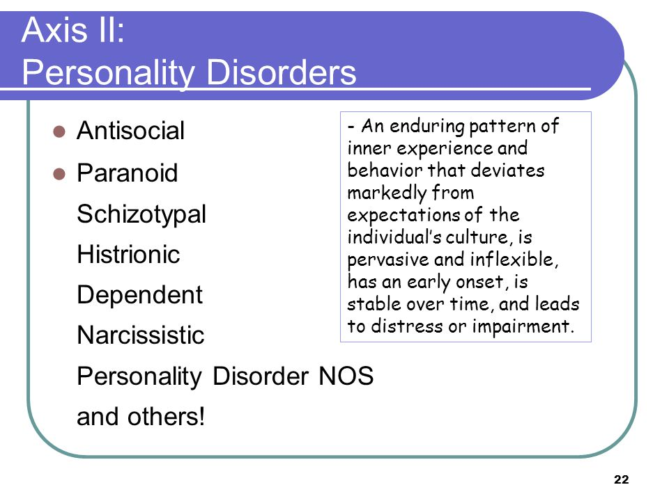 22 Axis II: Personality Disorders Antisocial Paranoid Schizotypal Histrionic Dependent Narcissistic Personality Disorder NOS and others! - An enduring
