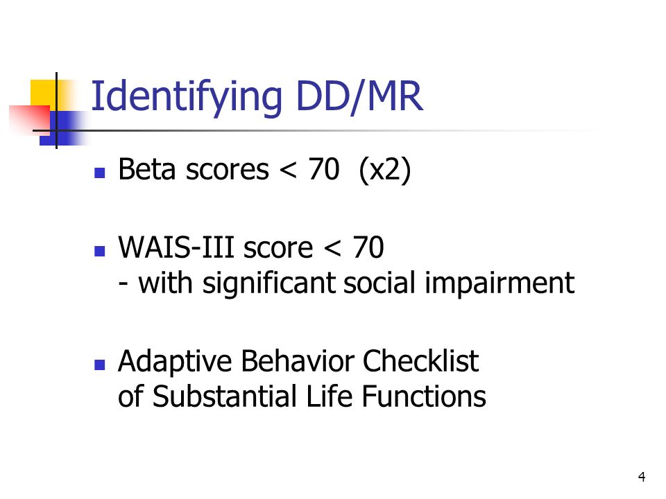 4 Identifying DD/MR Beta scores < 70 (x2) WAIS-III score < 70 - with significant social impairment Adaptive Behavior Checklist of Substantial Life Fun
