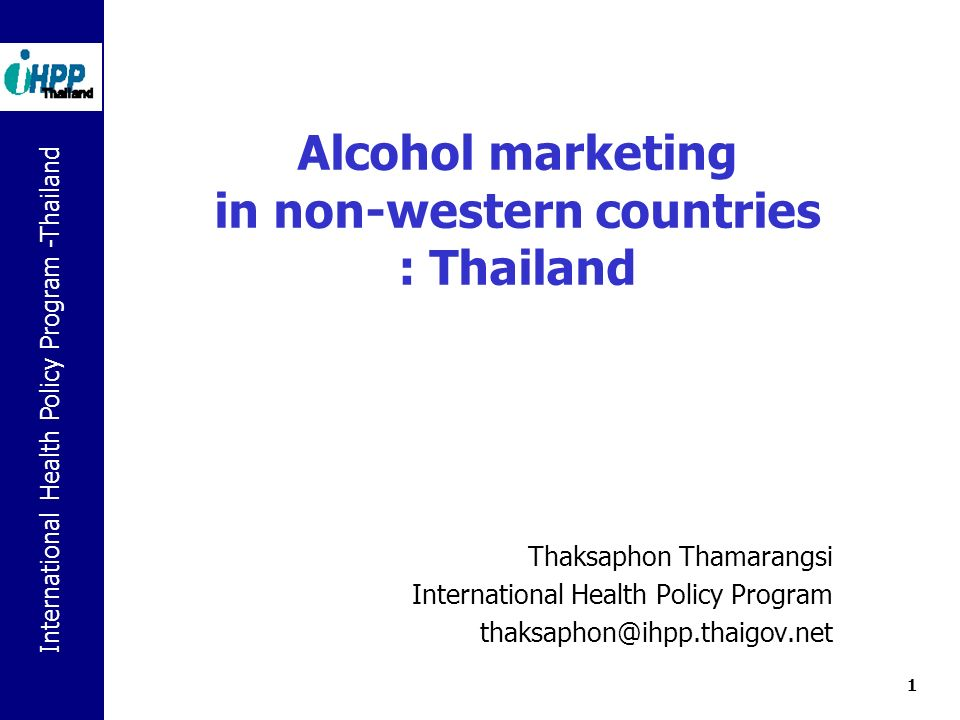 International Health Policy Program -Thailand 1 Alcohol marketing in non-western countries : Thailand Thaksaphon Thamarangsi International Health Policy Program thaksaphon@ihpp.thaigov.net