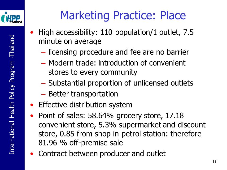 International Health Policy Program -Thailand 11 Marketing Practice: Place High accessibility: 110 population/1 outlet, 7.5 minute on average – licensing procedure and fee are no barrier – Modern trade: introduction of convenient stores to every community – Substantial proportion of unlicensed outlets – Better transportation Effective distribution system Point of sales: 58.64% grocery store, 17.18 convenient store, 5.3% supermarket and discount store, 0.85 from shop in petrol station: therefore 81.96 % off-premise sale Contract between producer and outlet