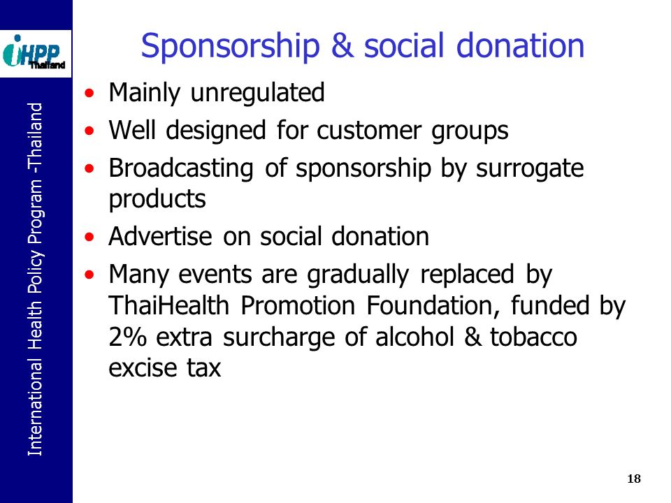 International Health Policy Program -Thailand 18 Sponsorship & social donation Mainly unregulated Well designed for customer groups Broadcasting of sponsorship by surrogate products Advertise on social donation Many events are gradually replaced by ThaiHealth Promotion Foundation, funded by 2% extra surcharge of alcohol & tobacco excise tax
