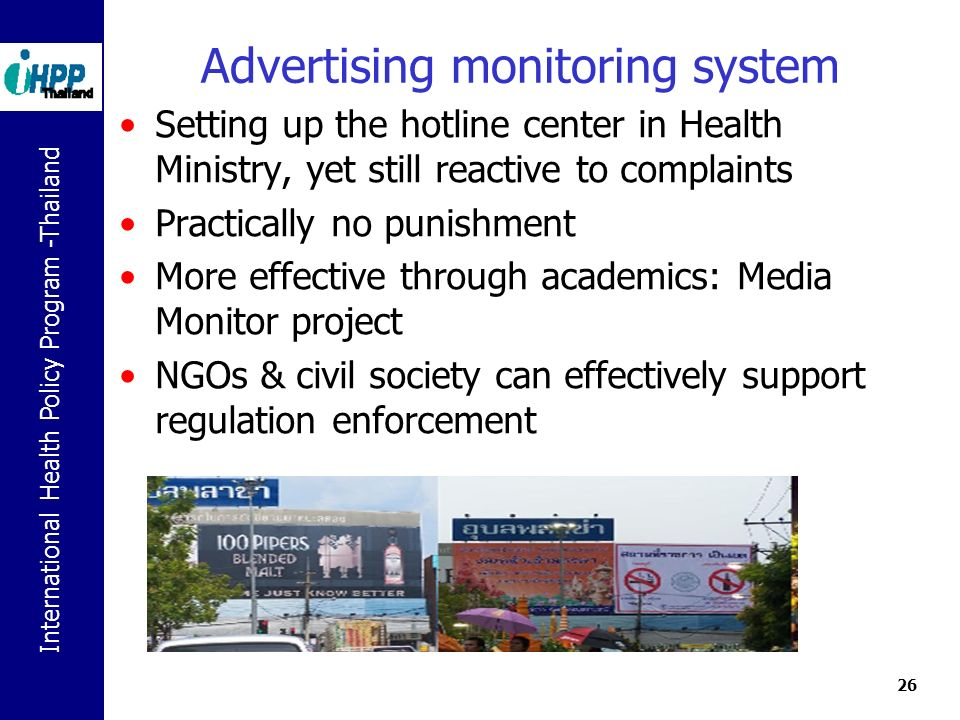 International Health Policy Program -Thailand 26 Advertising monitoring system Setting up the hotline center in Health Ministry, yet still reactive to complaints Practically no punishment More effective through academics: Media Monitor project NGOs & civil society can effectively support regulation enforcement