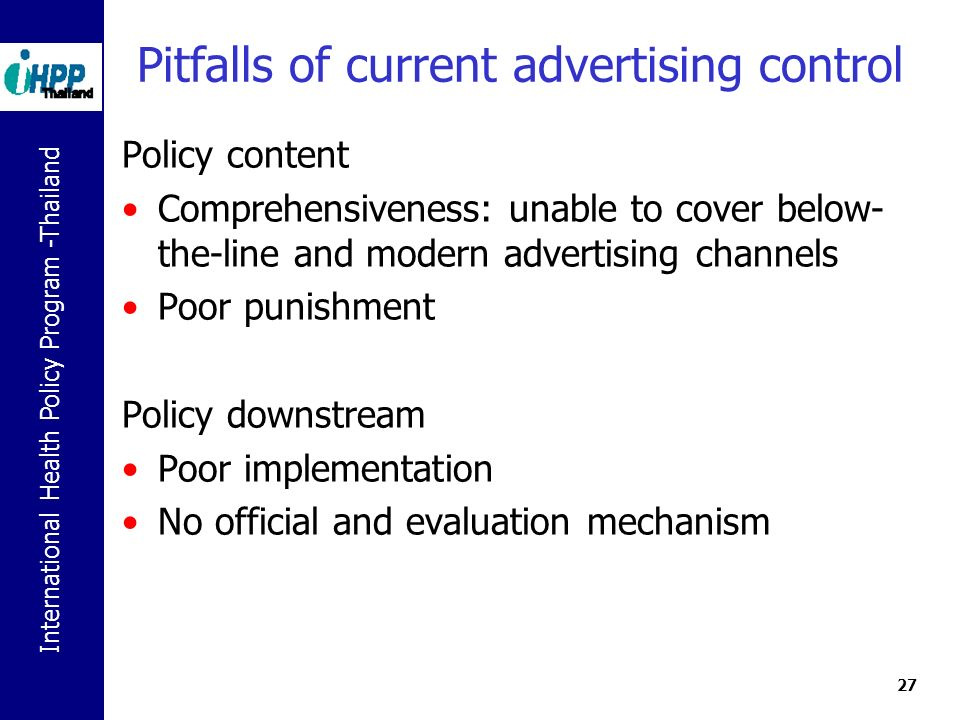 International Health Policy Program -Thailand 27 Pitfalls of current advertising control Policy content Comprehensiveness: unable to cover below- the-line and modern advertising channels Poor punishment Policy downstream Poor implementation No official and evaluation mechanism