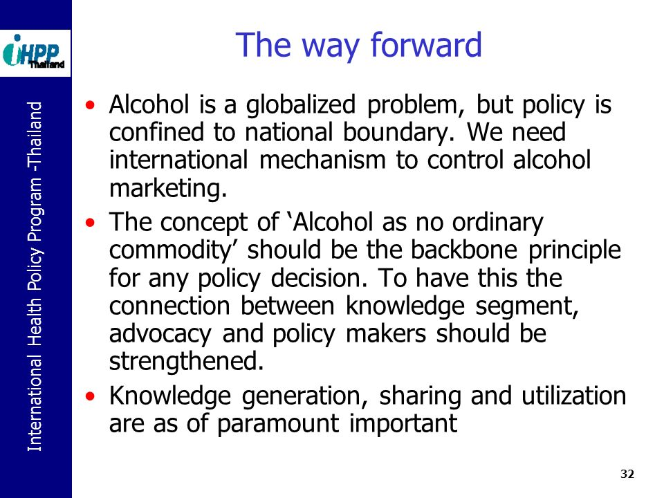 International Health Policy Program -Thailand 32 The way forward Alcohol is a globalized problem, but policy is confined to national boundary.