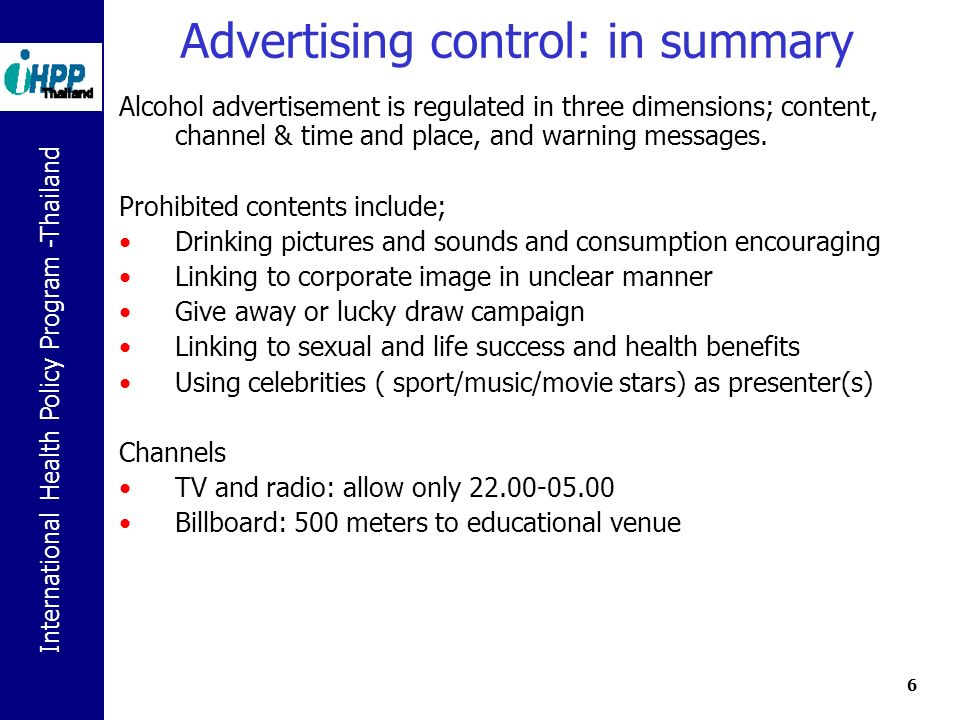 International Health Policy Program -Thailand 6 Advertising control: in summary Alcohol advertisement is regulated in three dimensions; content, channel & time and place, and warning messages.