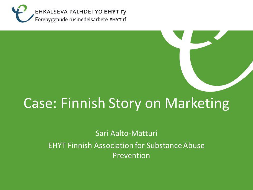 Case: Finnish Story on Marketing Sari Aalto-Matturi EHYT Finnish Association for Substance Abuse Prevention