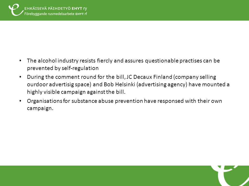 The alcohol industry resists fiercly and assures questionable practises can be prevented by self-regulation During the comment round for the bill, JC Decaux Finland (company selling ourdoor advertisig space) and Bob Helsinki (advertising agency) have mounted a highly visible campaign against the bill.