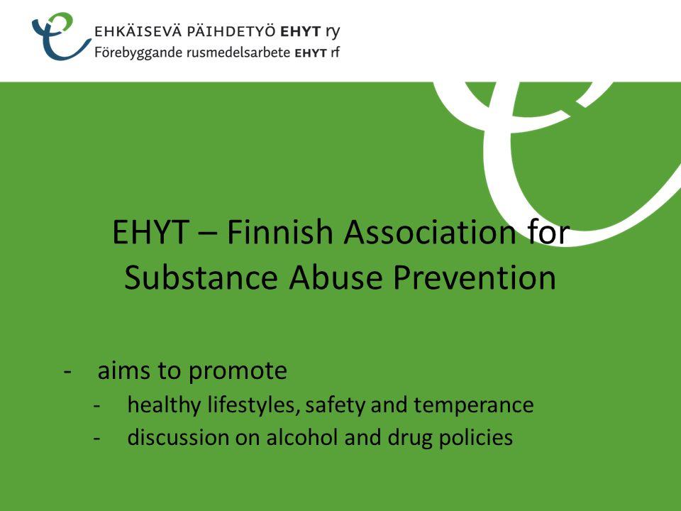 EHYT – Finnish Association for Substance Abuse Prevention -aims to promote -healthy lifestyles, safety and temperance -discussion on alcohol and drug policies