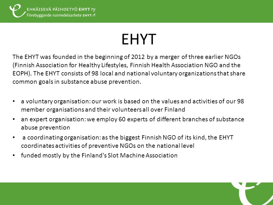 EHYT The EHYT was founded in the beginning of 2012 by a merger of three earlier NGOs (Finnish Association for Healthy Lifestyles, Finnish Health Association NGO and the EOPH).