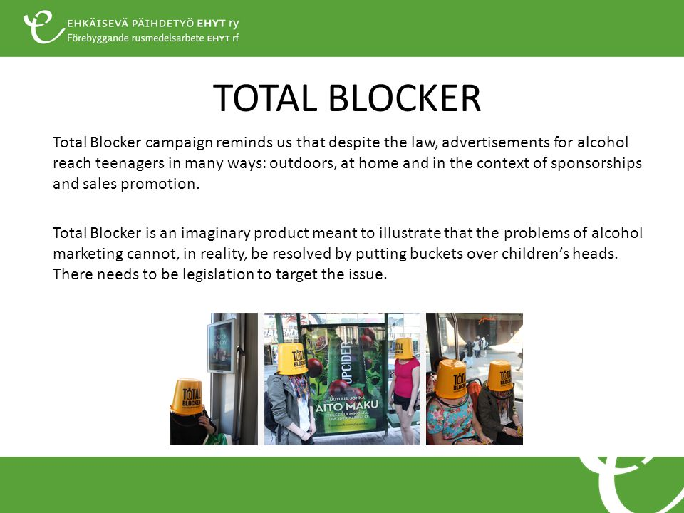 TOTAL BLOCKER Total Blocker campaign reminds us that despite the law, advertisements for alcohol reach teenagers in many ways: outdoors, at home and in the context of sponsorships and sales promotion.