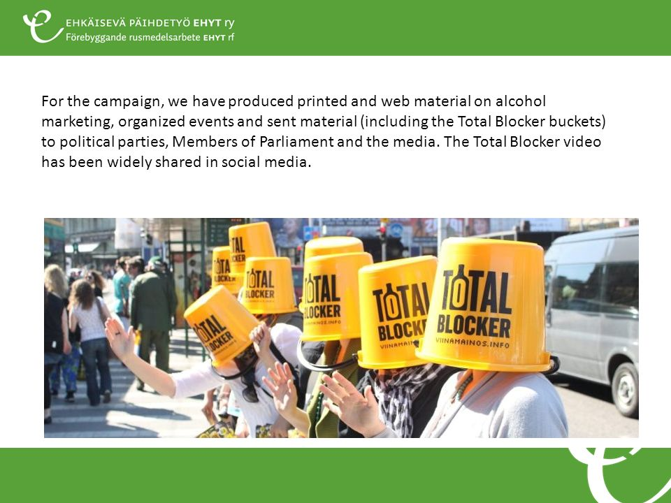 For the campaign, we have produced printed and web material on alcohol marketing, organized events and sent material (including the Total Blocker buckets) to political parties, Members of Parliament and the media.