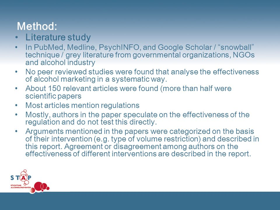 Method: Literature study In PubMed, Medline, PsychINFO, and Google Scholar / snowball technique / grey literature from governmental organizations, NGOs and alcohol industry No peer reviewed studies were found that analyse the effectiveness of alcohol marketing in a systematic way.