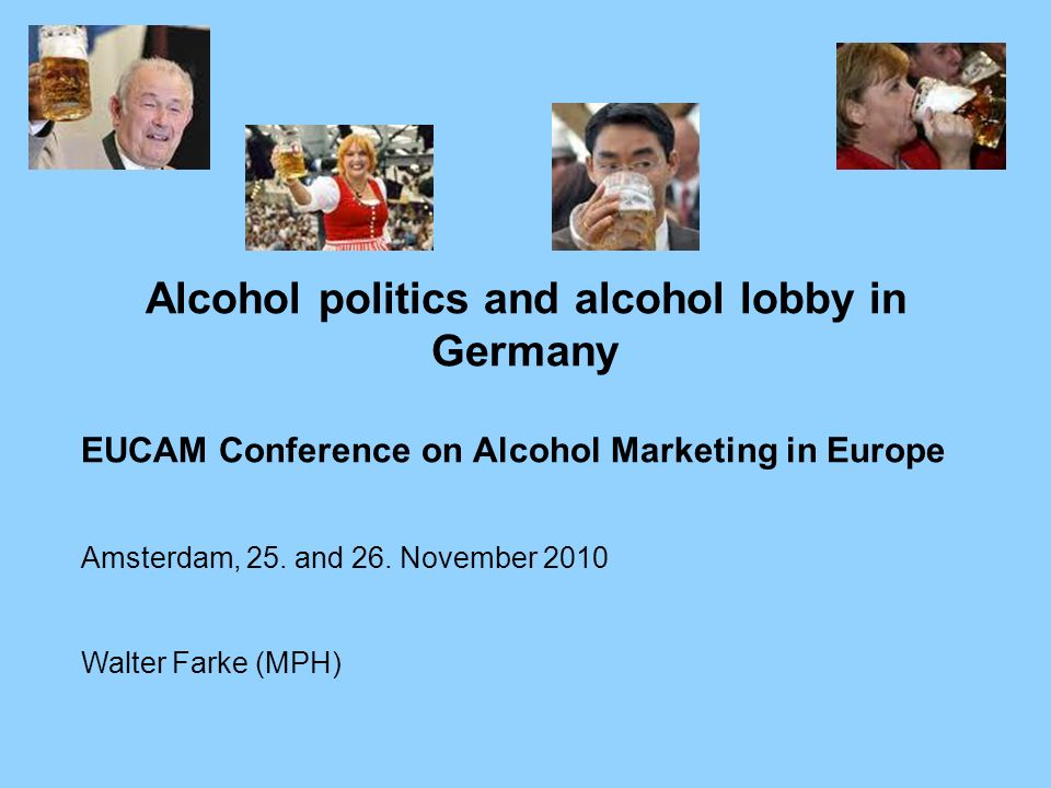 Alcohol politics and alcohol lobby in Germany EUCAM Conference on Alcohol Marketing in Europe Amsterdam, 25. and 26. November 2010 Walter Farke (MPH)