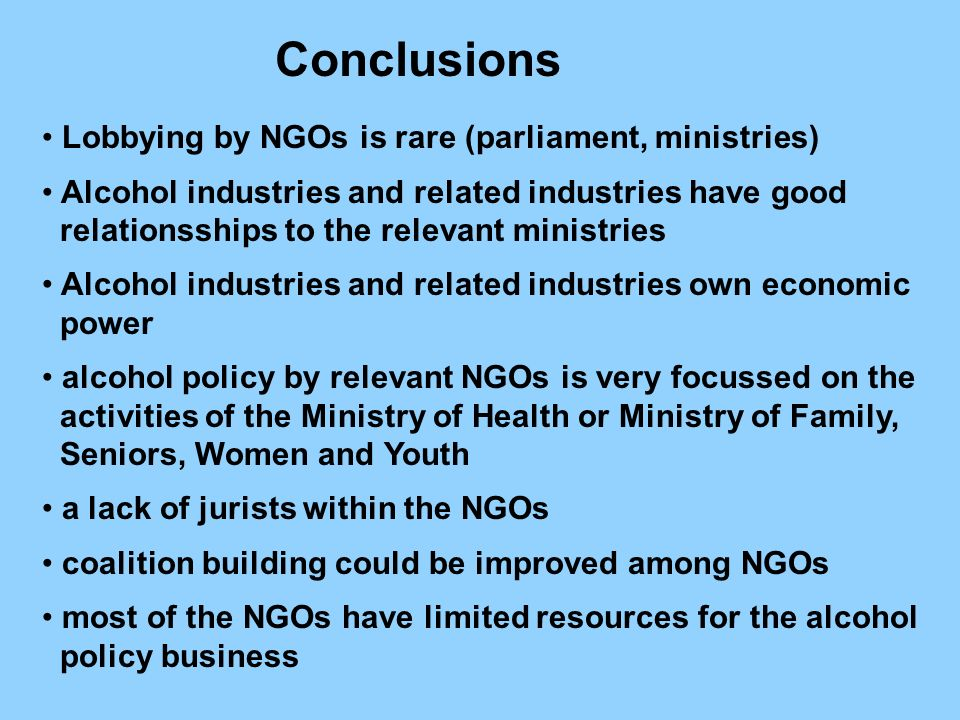 Lobbying by NGOs is rare (parliament, ministries) Alcohol industries and related industries have good relationsships to the relevant ministries Alcohol industries and related industries own economic power alcohol policy by relevant NGOs is very focussed on the activities of the Ministry of Health or Ministry of Family, Seniors, Women and Youth a lack of jurists within the NGOs coalition building could be improved among NGOs most of the NGOs have limited resources for the alcohol policy business Conclusions