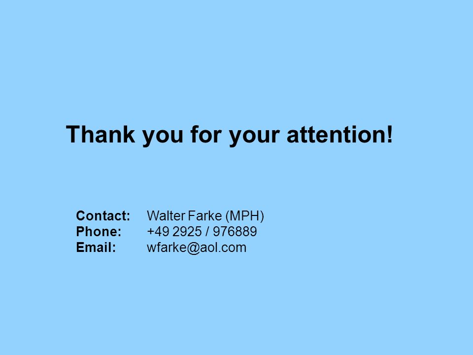 Thank you for your attention! Contact:Walter Farke (MPH) Phone: +49 2925 / 976889 Email:wfarke@aol.com