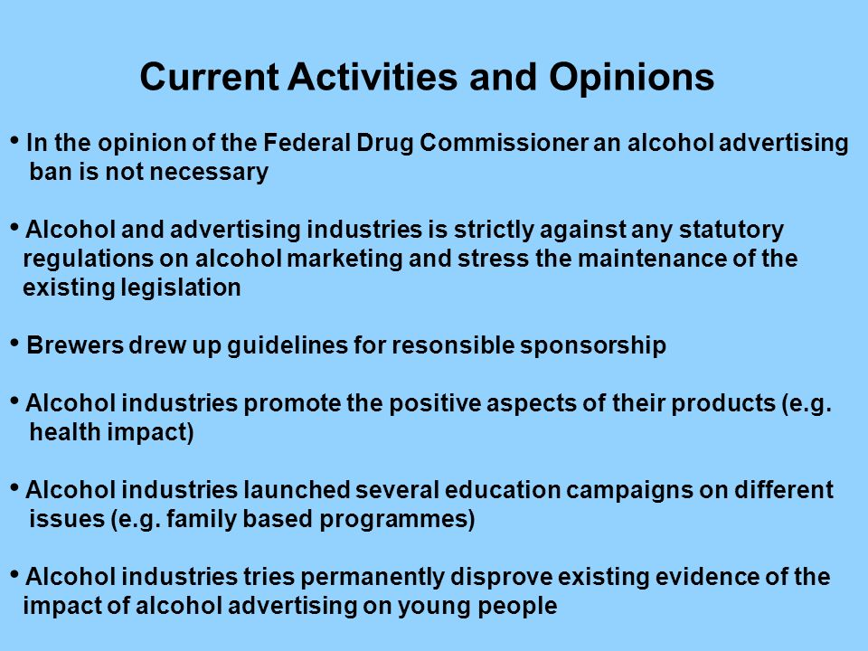 In the opinion of the Federal Drug Commissioner an alcohol advertising ban is not necessary Alcohol and advertising industries is strictly against any statutory regulations on alcohol marketing and stress the maintenance of the existing legislation Brewers drew up guidelines for resonsible sponsorship Alcohol industries promote the positive aspects of their products (e.g.