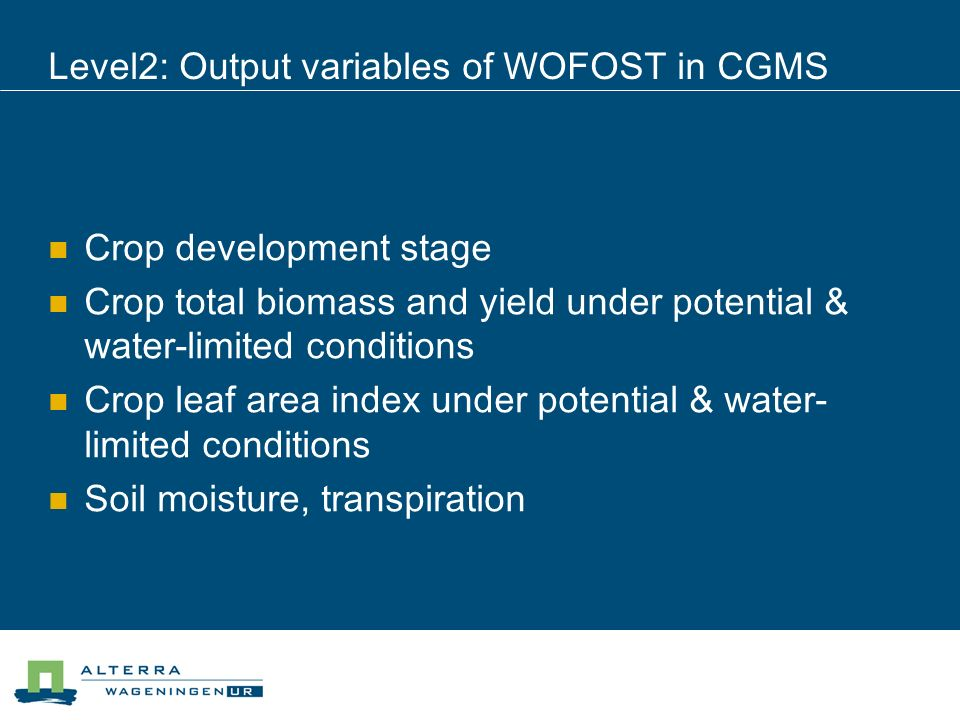 Level2: Output variables of WOFOST in CGMS Crop development stage Crop total biomass and yield under potential & water-limited conditions Crop leaf ar