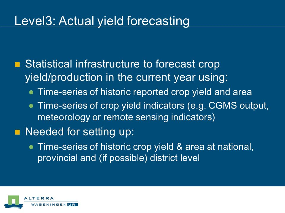 Level3: Actual yield forecasting Statistical infrastructure to forecast crop yield/production in the current year using: Time-series of historic reported crop yield and area Time-series of crop yield indicators (e.g.
