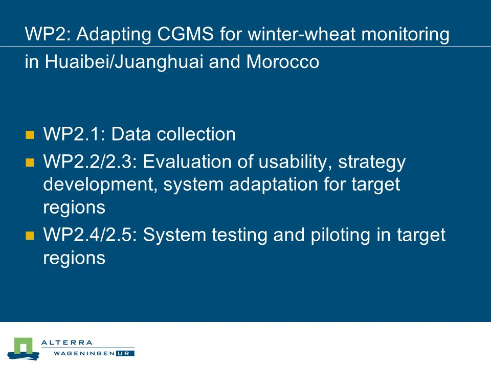 WP2: Adapting CGMS for winter-wheat monitoring in Huaibei/Juanghuai and Morocco WP2.1: Data collection WP2.2/2.3: Evaluation of usability, strategy development, system adaptation for target regions WP2.4/2.5: System testing and piloting in target regions